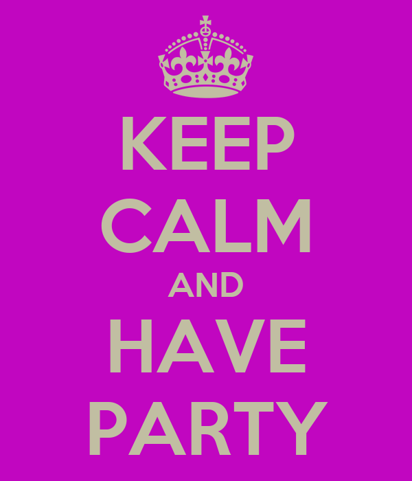 KEEP CALM AND HAVE PARTY