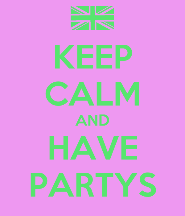 KEEP CALM AND HAVE PARTYS