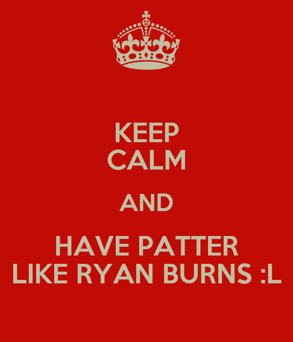 KEEP CALM AND HAVE PATTER LIKE RYAN BURNS :L