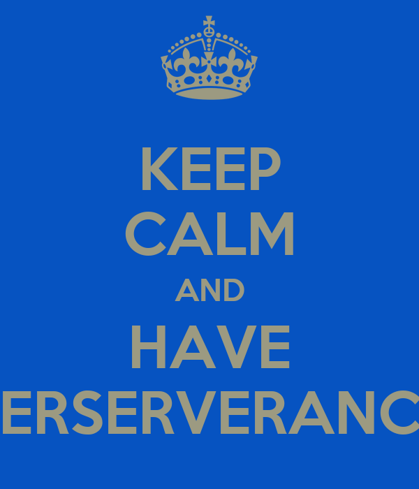 KEEP CALM AND HAVE PERSERVERANCE