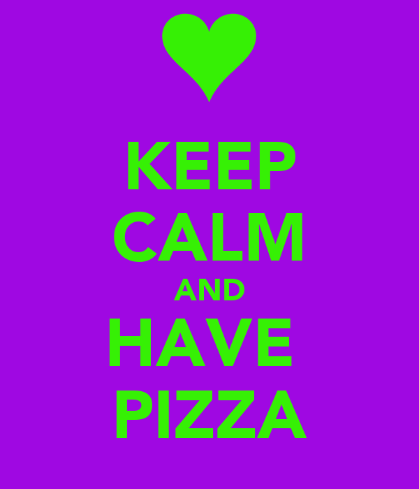 KEEP CALM AND HAVE  PIZZA