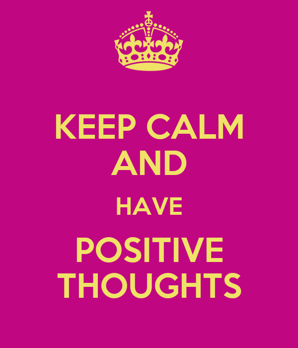 KEEP CALM AND HAVE POSITIVE THOUGHTS