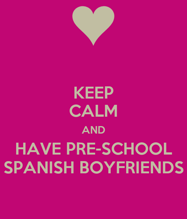KEEP CALM AND HAVE PRE-SCHOOL SPANISH BOYFRIENDS