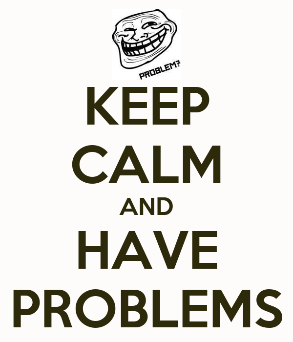KEEP CALM AND HAVE PROBLEMS