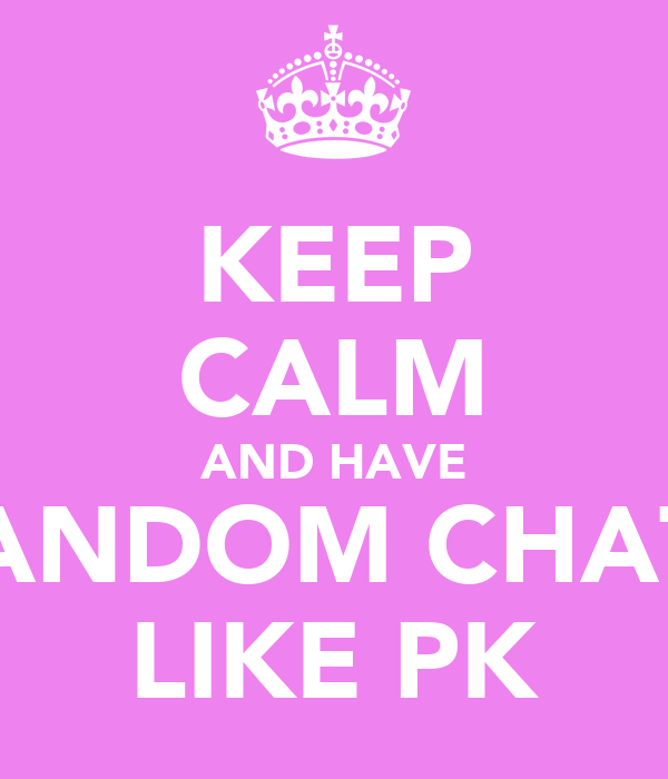 KEEP CALM AND HAVE RANDOM CHATS LIKE PK