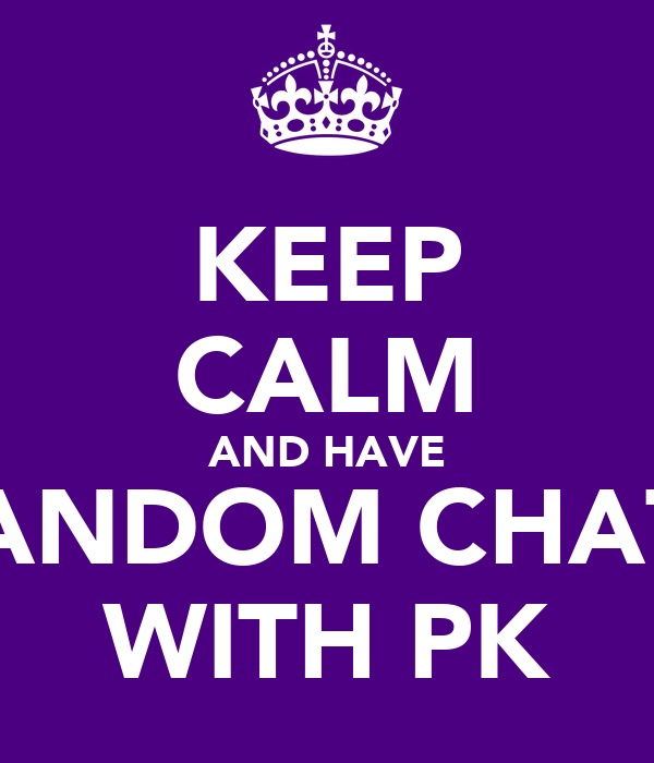 KEEP CALM AND HAVE RANDOM CHATS WITH PK