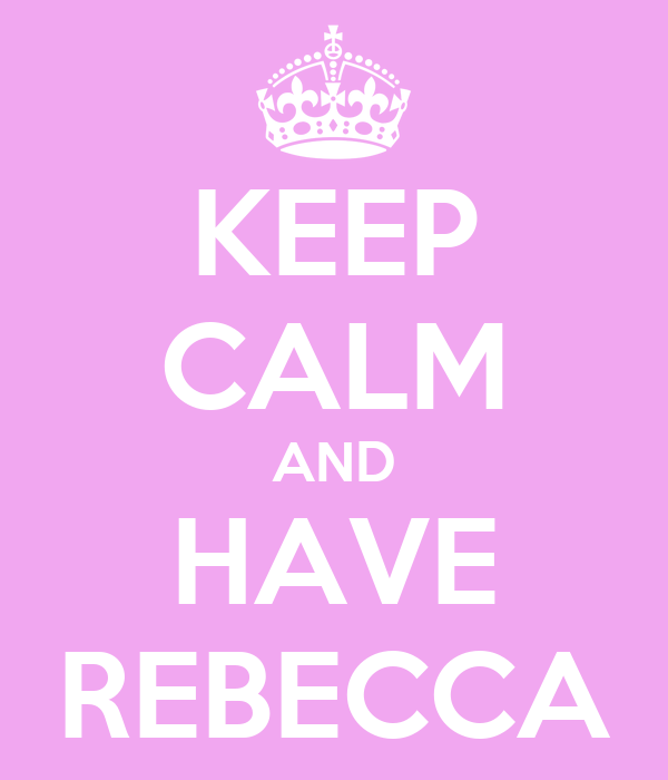 KEEP CALM AND HAVE REBECCA