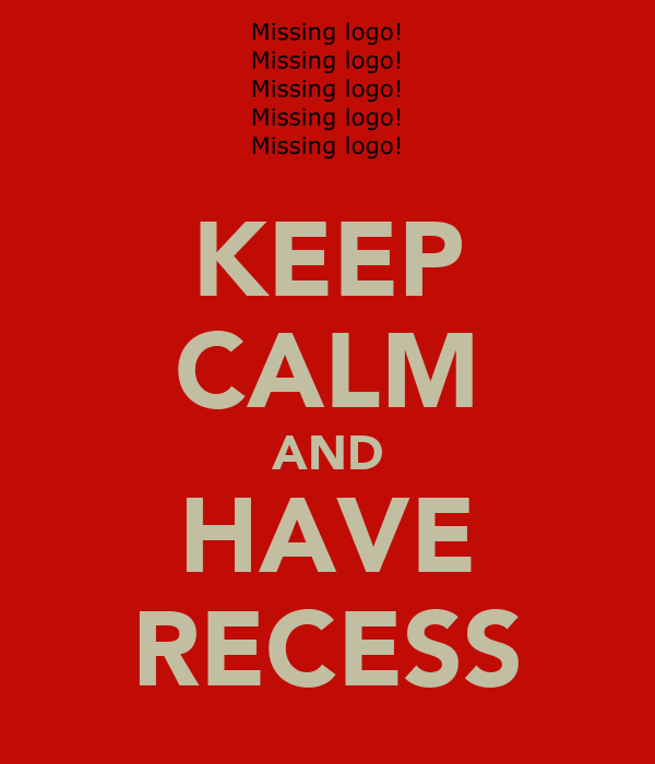 KEEP CALM AND HAVE RECESS