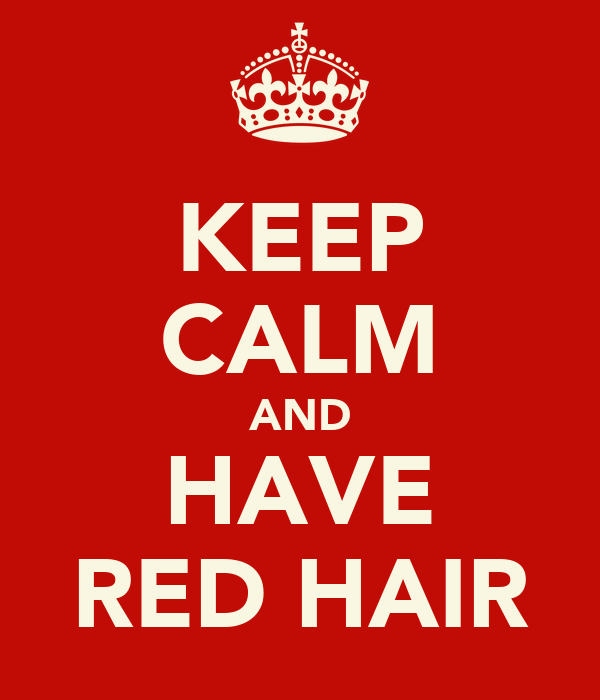 KEEP CALM AND HAVE RED HAIR
