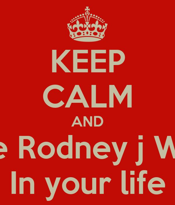 KEEP CALM AND Have Rodney j Willis  In your life