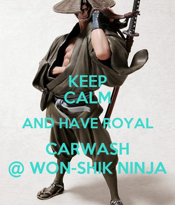 KEEP CALM AND HAVE ROYAL CARWASH @ WON-SHIK NINJA