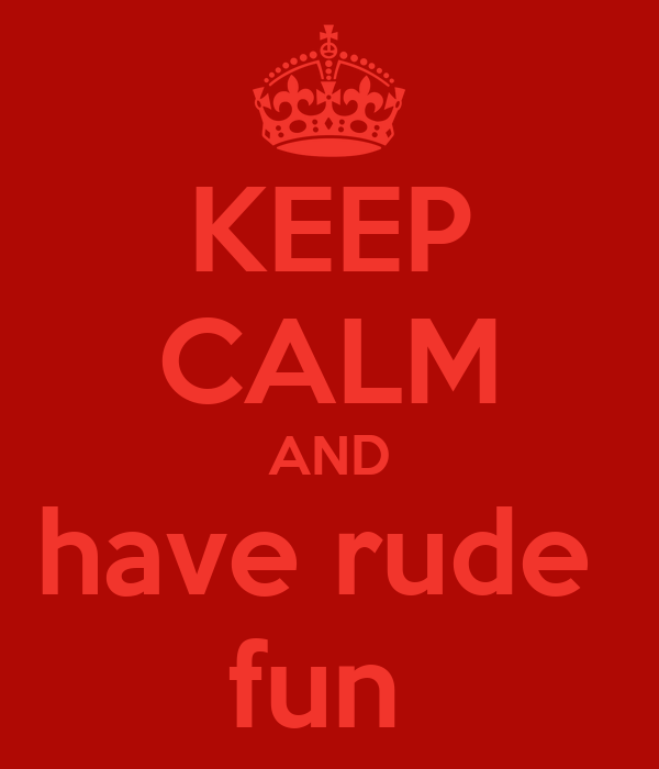 KEEP CALM AND have rude  fun