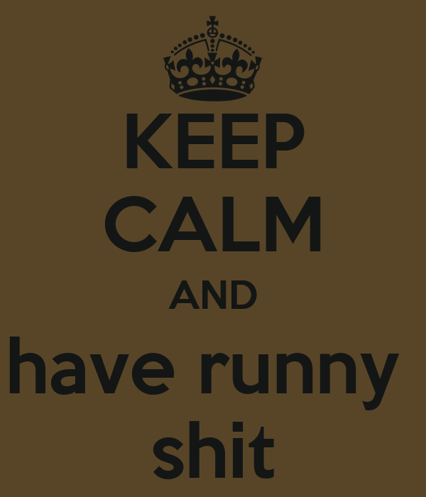 KEEP CALM AND have runny  shit