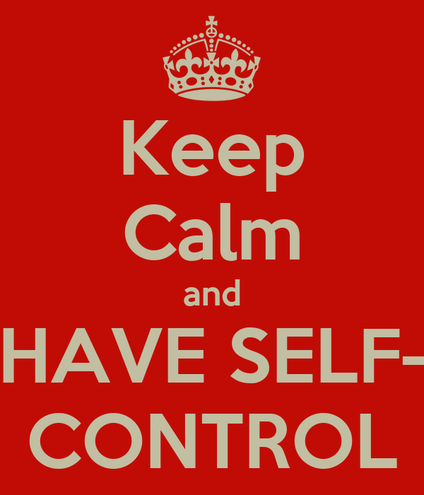 Keep Calm and HAVE SELF- CONTROL