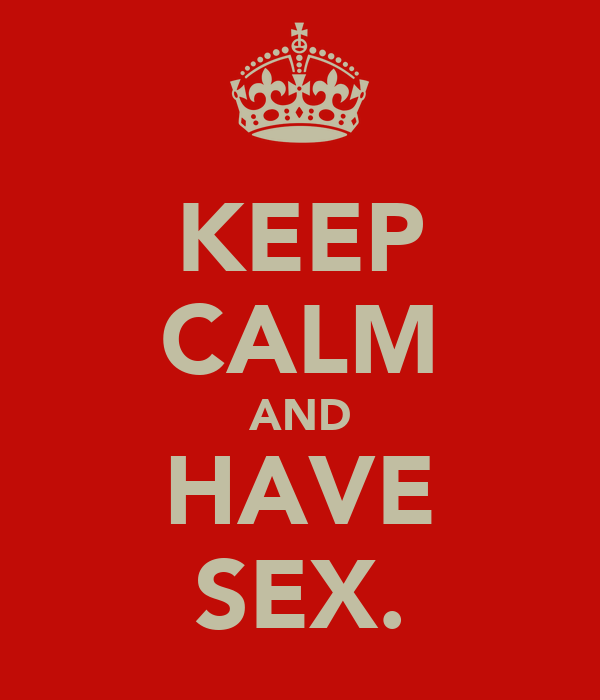 KEEP CALM AND HAVE SEX.