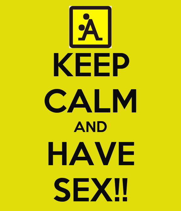 KEEP CALM AND HAVE SEX!!