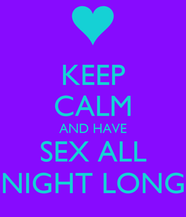 KEEP CALM AND HAVE SEX ALL NIGHT LONG