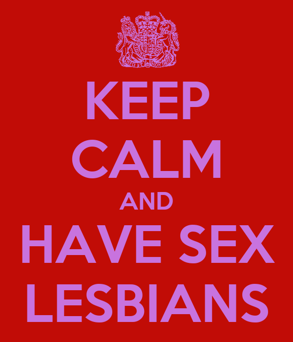KEEP CALM AND HAVE SEX LESBIANS