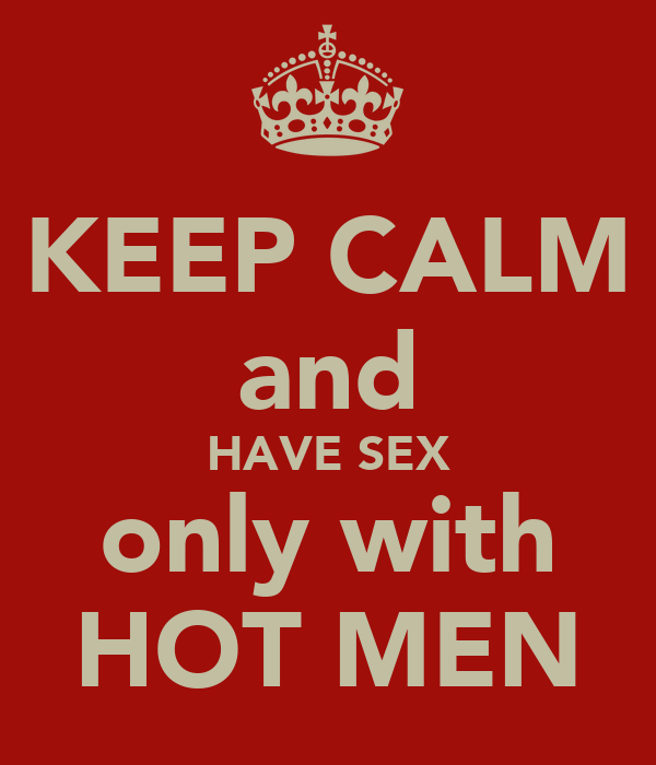 KEEP CALM and HAVE SEX only with HOT MEN