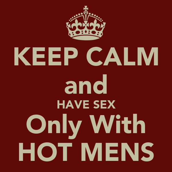 KEEP CALM and HAVE SEX Only With HOT MENS