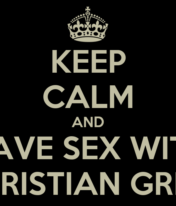 KEEP CALM AND HAVE SEX WITH cHRISTIAN GREY
