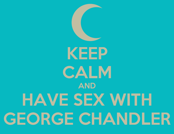 KEEP CALM AND HAVE SEX WITH GEORGE CHANDLER
