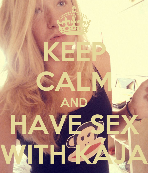 KEEP CALM AND HAVE SEX WITH KÁJA