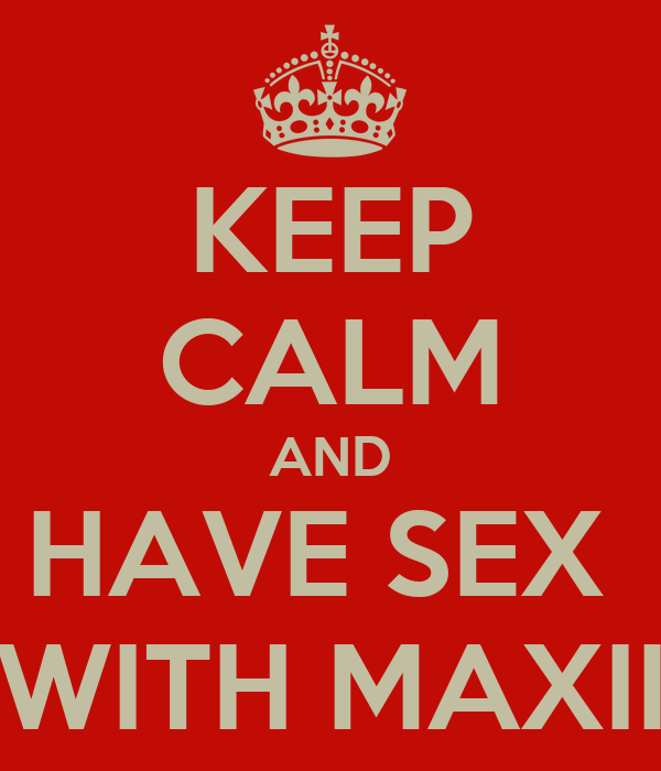 KEEP CALM AND HAVE SEX  WITH MAXII