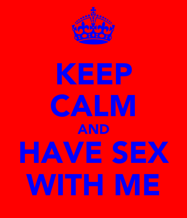 KEEP CALM AND HAVE SEX WITH ME