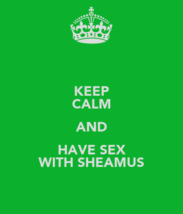KEEP CALM AND HAVE SEX WITH SHEAMUS