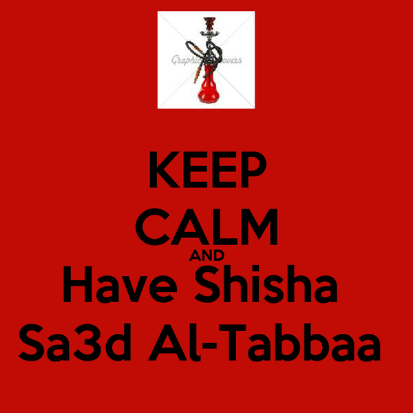 KEEP CALM AND Have Shisha  Sa3d Al-Tabbaa