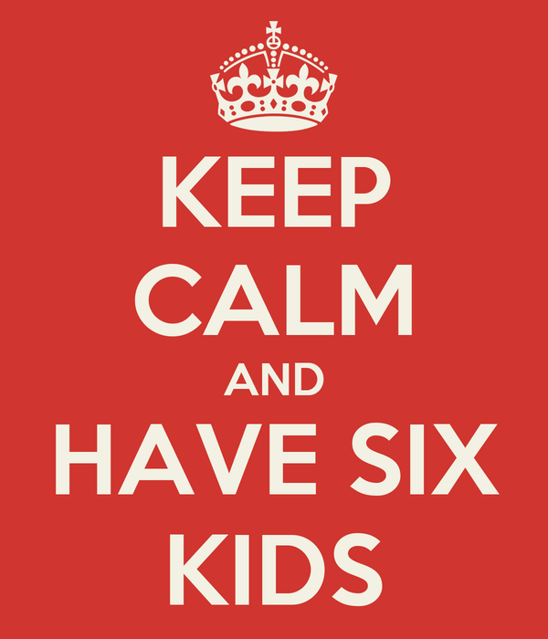 KEEP CALM AND HAVE SIX KIDS