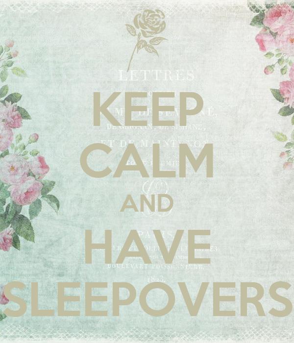 KEEP CALM AND HAVE SLEEPOVERS