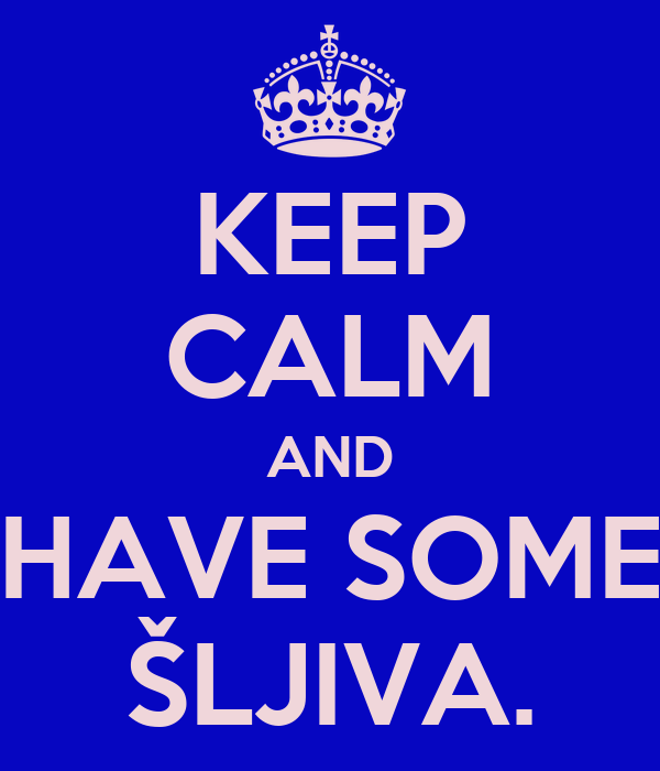 KEEP CALM AND HAVE SOME ŠLJIVA.