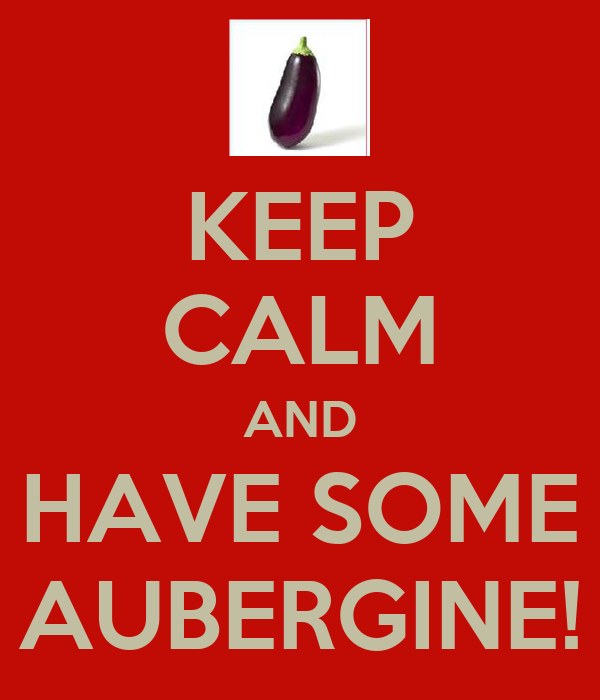 KEEP CALM AND HAVE SOME AUBERGINE!