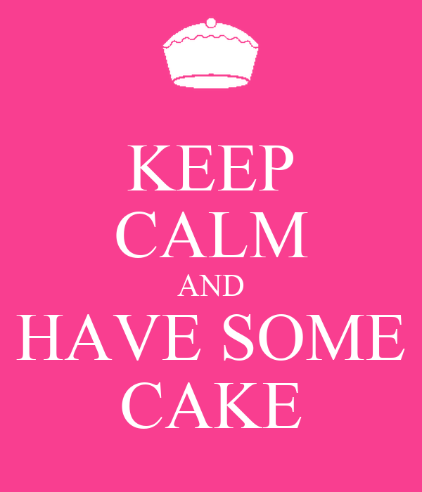 KEEP CALM AND HAVE SOME CAKE