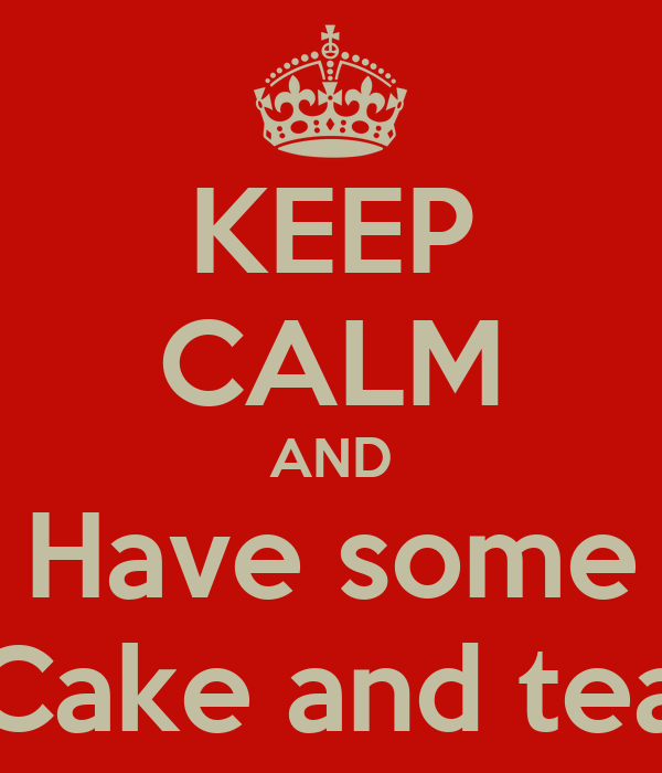 KEEP CALM AND Have some Cake and tea