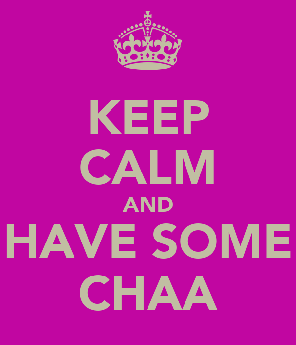 KEEP CALM AND HAVE SOME CHAA