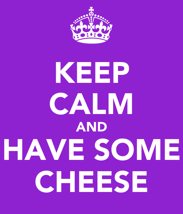 KEEP CALM AND HAVE SOME CHEESE