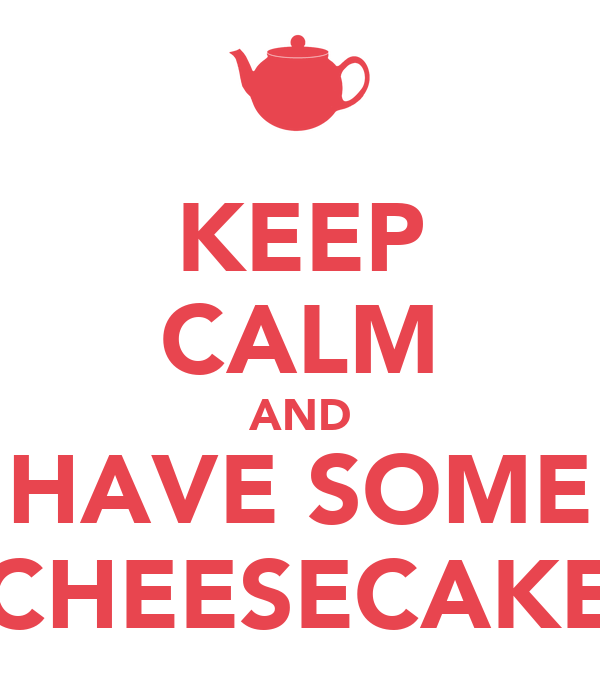 KEEP CALM AND HAVE SOME CHEESECAKE
