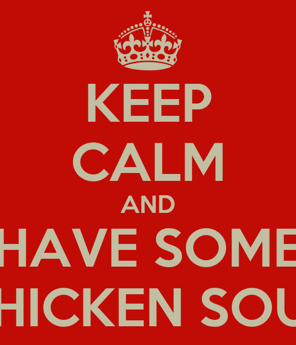 KEEP CALM AND HAVE SOME CHICKEN SOUP