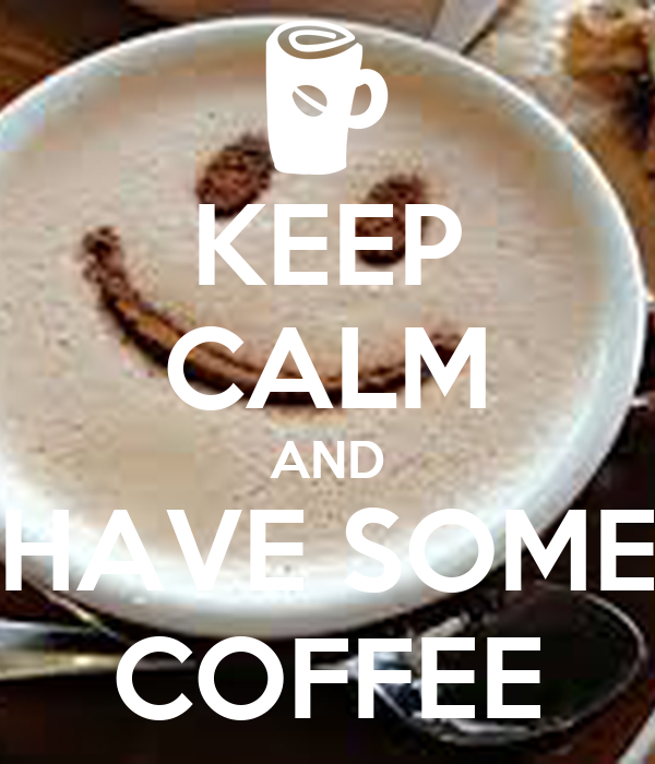 KEEP CALM AND HAVE SOME COFFEE