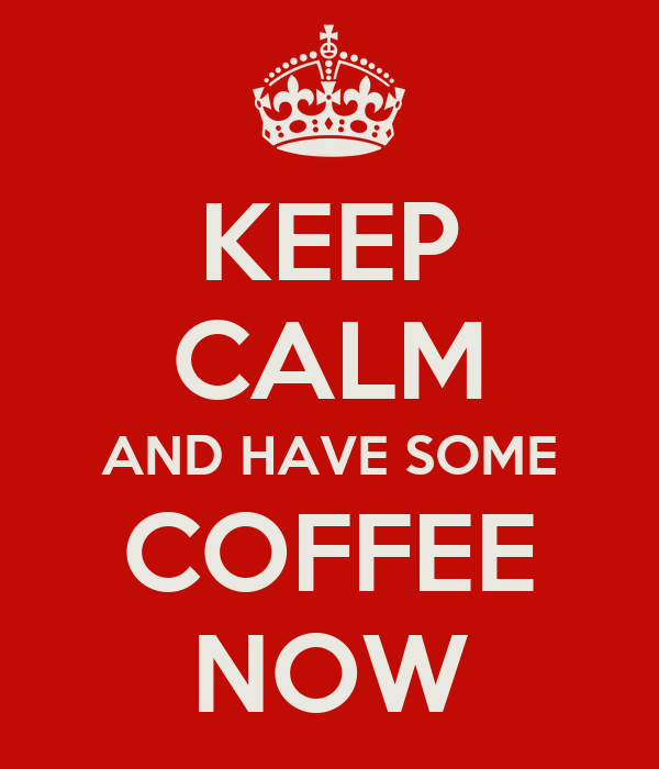 KEEP CALM AND HAVE SOME COFFEE NOW