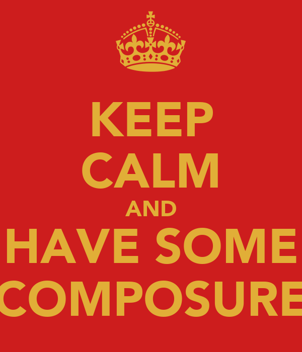 KEEP CALM AND HAVE SOME COMPOSURE