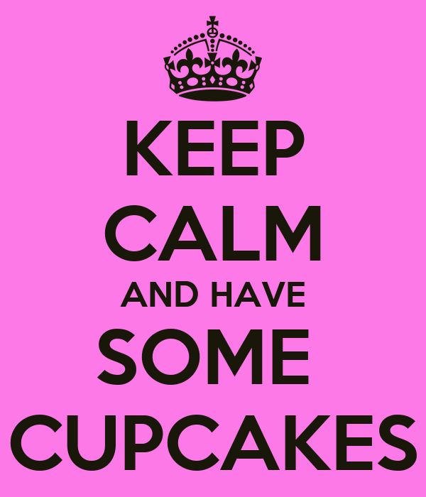 KEEP CALM AND HAVE SOME  CUPCAKES