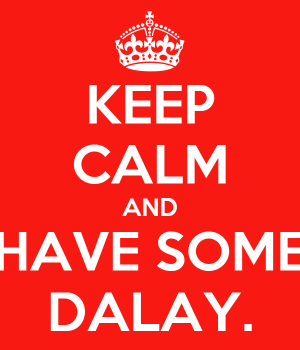 KEEP CALM AND HAVE SOME DALAY.