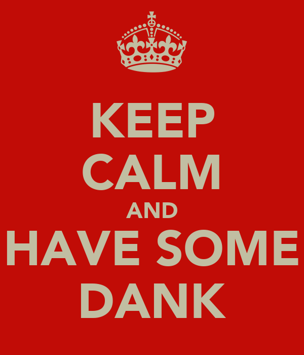 KEEP CALM AND HAVE SOME DANK