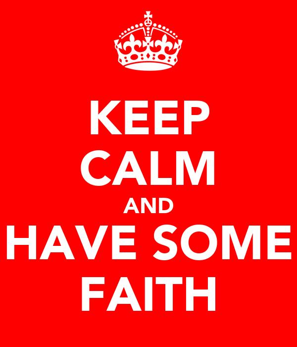 KEEP CALM AND HAVE SOME FAITH