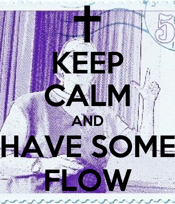 KEEP CALM AND HAVE SOME FLOW