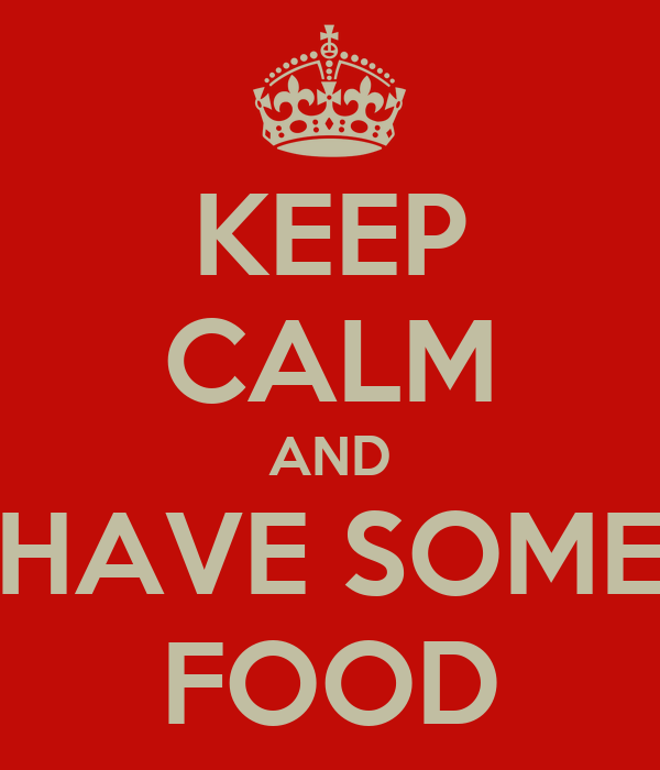 KEEP CALM AND HAVE SOME FOOD